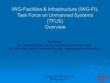 OFCM UAS Mini-Workshop 04 February 2011 IWG-Facilities & Infrastructure (IWG-FI), Task Force on Unmanned Systems (TFUS) Overview Co-Chairs, Dr. Reginald.