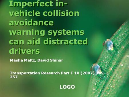 LOGO Imperfect in- vehicle collision avoidance warning systems can aid distracted drivers Masha Maltz, David Shinar Transportation Research Part F 10 (2007)