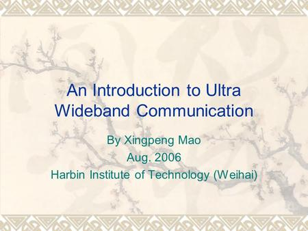 An Introduction to Ultra Wideband Communication By Xingpeng Mao Aug. 2006 Harbin Institute of Technology (Weihai)