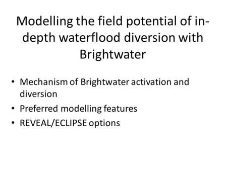 Modelling the field potential of in- depth waterflood diversion with Brightwater Mechanism of Brightwater activation and diversion Preferred modelling.