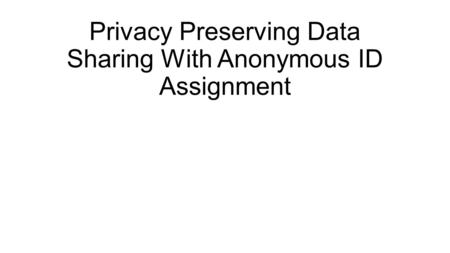 Privacy Preserving Data Sharing With Anonymous ID Assignment.
