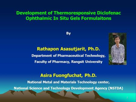 1 Development of Thermoresponsive Diclofenac Ophthalmic In Situ Gels Formulaitons By Rathapon Asasutjarit, Ph.D. Department of Pharmaceutical Technology,