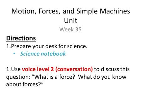 Motion, Forces, and Simple Machines Unit Week 35 Directions 1.Prepare your desk for science. Science notebook 1.Use voice level 2 (conversation) to discuss.
