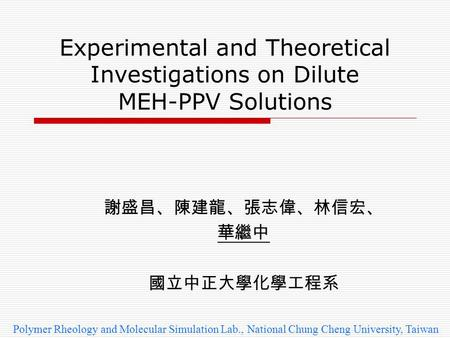 Experimental and Theoretical Investigations on Dilute MEH-PPV Solutions 謝盛昌、陳建龍、張志偉、林信宏、 華繼中 國立中正大學化學工程系 Polymer Rheology and Molecular Simulation Lab.,