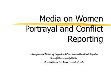 Media on Women Portrayal and Conflict Reporting Principles and Values of Engendered Peace Journalism Made Popular through Community Radio Min-WoW and Isis.
