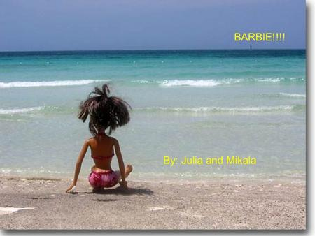 Barbie By: Julia P. and Mikala S. BARBIE!!!! By: Julia and Mikala.