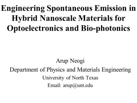 Engineering Spontaneous Emission in Hybrid Nanoscale Materials for Optoelectronics and Bio-photonics Arup Neogi Department of Physics and Materials Engineering.