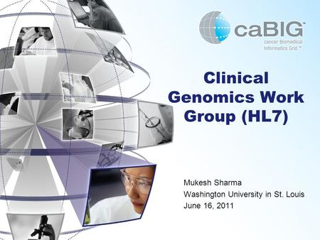 Clinical Genomics Work Group (HL7) Mukesh Sharma Washington University in St. Louis June 16, 2011.