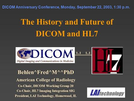 DICOM Anniversary Conference, Monday, September 22, 2003, 1:30 p.m. The History and Future of DICOM and HL7 Behlen^Fred^M^^PhD American College of Radiology.