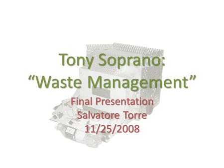"Tony Soprano: ""Waste Management"" Final Presentation Salvatore Torre 11/25/2008."