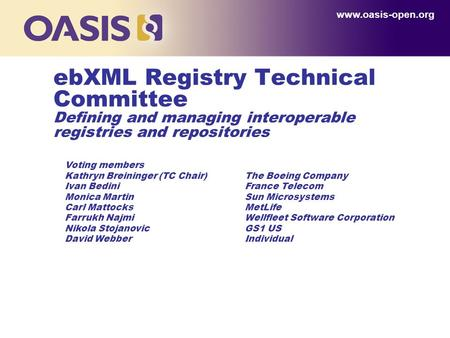 Www.oasis-open.org ebXML Registry Technical Committee Defining and managing interoperable registries and repositories Voting members Kathryn Breininger.