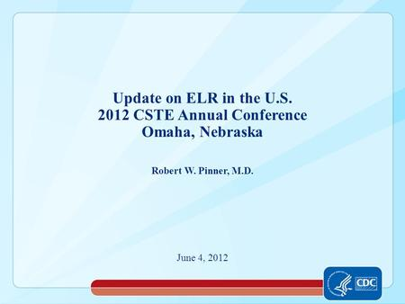 Robert W. Pinner, M.D. June 4, 2012 Update on ELR in the U.S. 2012 CSTE Annual Conference Omaha, Nebraska.