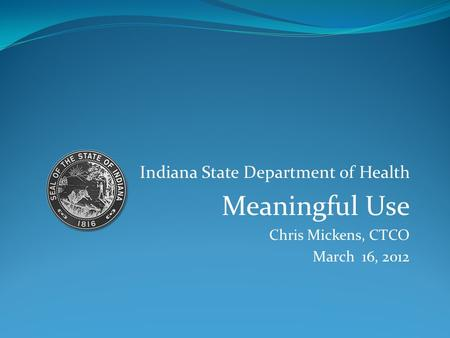 Indiana State Department of Health Meaningful Use Chris Mickens, CTCO March 16, 2012.