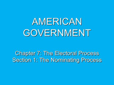 AMERICAN GOVERNMENT Chapter 7: The Electoral Process Section 1: The Nominating Process.