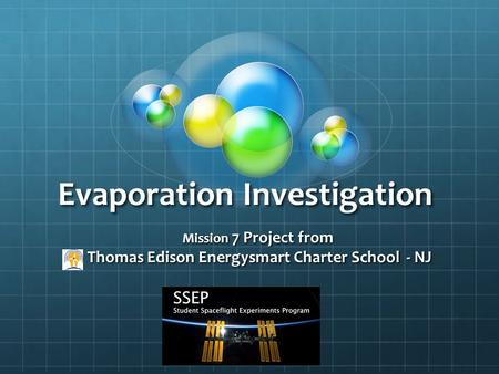 Evaporation Investigation Mission 7 Project from Thomas Edison Energysmart Charter School - NJ Thomas Edison Energysmart Charter School - NJ.