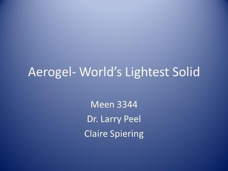 Aerogel- World's Lightest Solid Meen 3344 Dr. Larry Peel Claire Spiering.