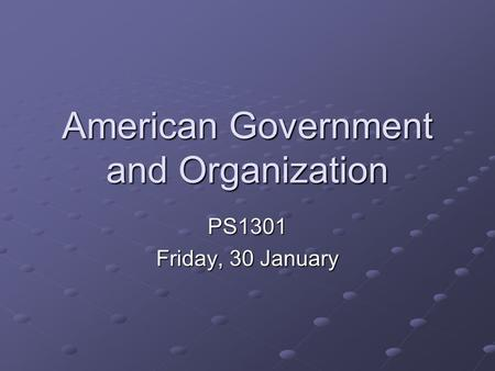 American Government and Organization PS1301 Friday, 30 January.