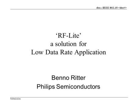 Doc.: IEEE 802.15- Submission 'RF-Lite' a solution for Low Data Rate Application Benno Ritter Philips Semiconductors.