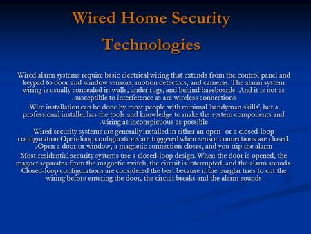 Wired Home Security Technologies Wired alarm systems require basic electrical wiring that extends from the control panel and keypad to door and window.