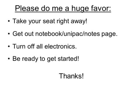 Please do me a huge favor: Take your seat right away! Get out notebook/unipac/notes page. Turn off all electronics. Be ready to get started! Thanks!