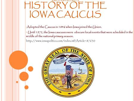 KRISTINA VOSKES HISTORY OF THE IOWA CAUCUS Adopted the Caucus in 1846 when Iowa joined the Union. Until 1972, the Iowa caucuses were obscure local events.