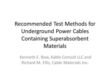 Recommended Test Methods for Underground Power Cables Containing Superabsorbent Materials Kenneth E. Bow, Kable Consult LLC and Richard M. Ellis, Cable.