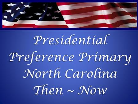 Presidential Preference Primary North Carolina Then ~ Now.