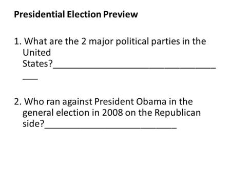Presidential Election Preview 1. What are the 2 major political parties in the United States?________________________________ ___ 2. Who ran against President.