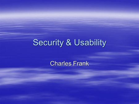 Security & Usability Charles Frank. Convenience is the Antithesis to Security  Computer systems must employ mechanisms that are difficult to use!