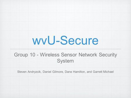 WvU-Secure Group 10 - Wireless Sensor Network Security System Steven Andryzcik, Daniel Gilmore, Dane Hamilton, and Garrett Michael.