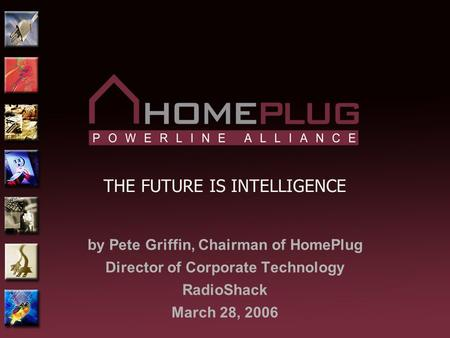 THE FUTURE IS INTELLIGENCE by Pete Griffin, Chairman of HomePlug Director of Corporate Technology RadioShack March 28, 2006.