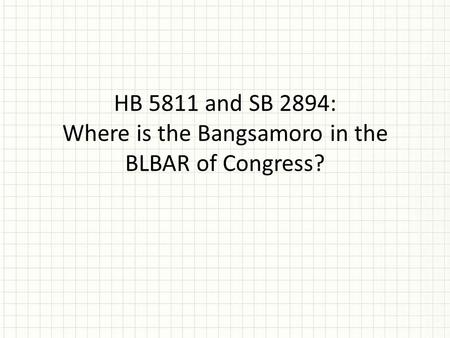 HB 5811 <strong>and</strong> SB 2894: Where is the Bangsamoro in the BLBAR of Congress?