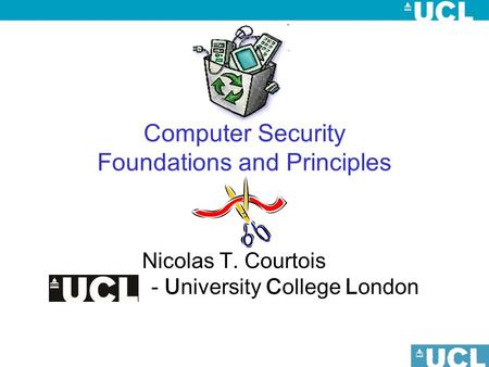 Computer Security Foundations and Principles Nicolas T. Courtois - University College London.