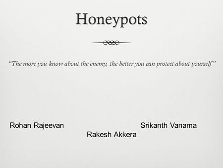 "Honeypots ""The more you know about the enemy, the better you can protect about yourself"" Rohan Rajeevan Srikanth Vanama Rakesh Akkera."