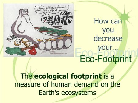 How can you decrease your… The ecological footprint is a measure of human demand on the Earth's ecosystems.