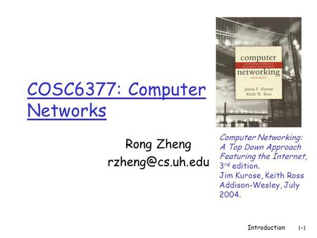 Introduction1-1 COSC6377: Computer Networks Rong Zheng Computer Networking: A Top Down Approach Featuring the Internet, 3 rd edition.