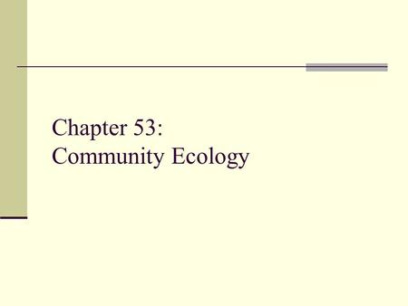 Chapter 53: Community Ecology. Community Ecology The study of the interactions between the species in an area.