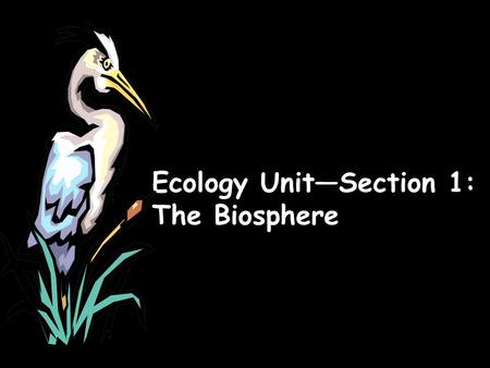 Ecology Unit—Section 1: The Biosphere. What is ecology? Ecology- the scientific study of interactions between organisms and their environments, focusing.
