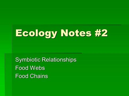 Ecology Notes #2 Symbiotic Relationships Food Webs Food Chains.