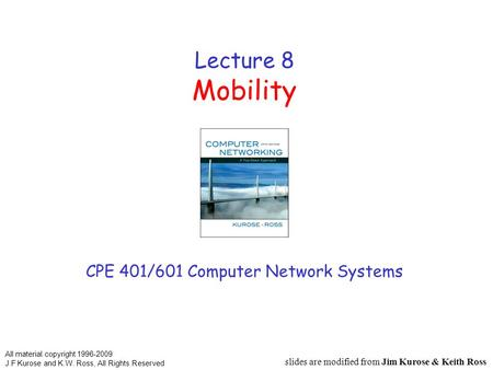 Lecture 8 Mobility CPE 401/601 Computer Network Systems slides are modified from Jim Kurose & Keith Ross All material copyright 1996-2009 J.F Kurose and.