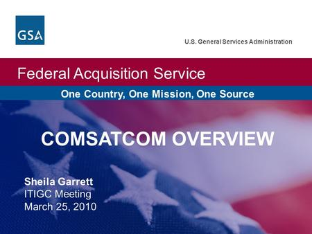 Federal Acquisition Service U.S. General Services Administration One Country, One Mission, One Source COMSATCOM OVERVIEW Sheila Garrett ITIGC Meeting March.