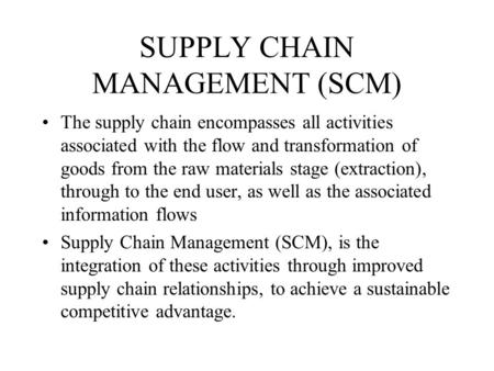 SUPPLY CHAIN MANAGEMENT (SCM) The supply chain encompasses all activities associated with the flow and transformation of goods from the raw materials stage.