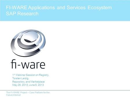 The FI-WARE Project – Core Platform for the Future Internet 1 st Webinar Session on Registry, Torsten Leidig, Repository, and Marketplace May 28, 2013;