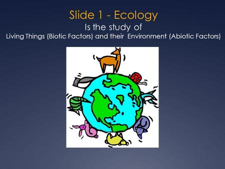 Slide 1 - Ecology Is the study of Living Things (Biotic Factors) and their Environment (Abiotic Factors)