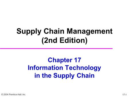 © 2004 Prentice-Hall, Inc. 17-1 Chapter 17 Information Technology in the Supply Chain Supply Chain Management (2nd Edition)