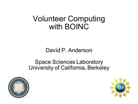 Volunteer Computing with BOINC David P. Anderson Space Sciences Laboratory University of California, Berkeley.