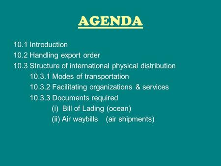 AGENDA 10.1 Introduction 10.2 Handling export order 10.3 Structure of international physical distribution 10.3.1 Modes of transportation 10.3.2 Facilitating.