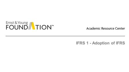 IFRS 1 - Adoption of IFRS. Academic Resource Center Adoption of IFRS Page 2 Executive summary ► IFRS 1 applies to first-time adoptions of IFRS. A first-time.