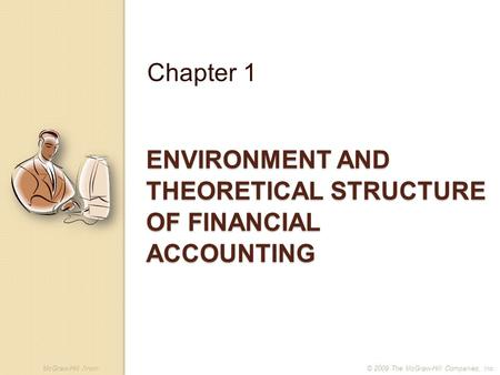 McGraw-Hill /Irwin© 2009 The McGraw-Hill Companies, Inc. ENVIRONMENT AND THEORETICAL STRUCTURE OF FINANCIAL ACCOUNTING Chapter 1.