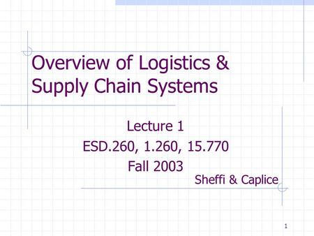 1 Overview of Logistics & Supply Chain Systems Lecture 1 ESD.260, 1.260, 15.770 Fall 2003 Sheffi & Caplice.